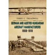 German and Austro-Hungarian Aircraft Manufacturers 1908-1918 by Terry C. Treadwell