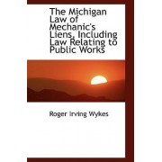 The Michigan Law of Mechanic's Liens, Including Law Relating to Public Works by Roger Irving Wykes