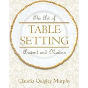The Art of Table Setting, Ancient and Modern by Claudia Quigley Murphy
