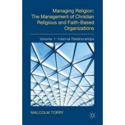 Managing Religion: The Management of Christian Religious and Faith-Based Organizations: Internal Relationships Volume 1 by Malcolm Torry