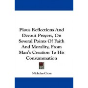 Pious Reflections and Devout Prayers, on Several Points of Faith and Morality, from Man's Creation to His Consummation by Nicholas Cross