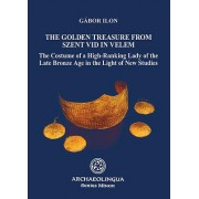 Golden Treasure from Szent VID in Velem: The Costume of a High-Ranking Lady of the Late Bronze Age in the Light of New Studies