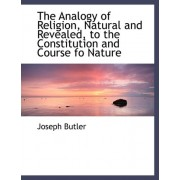 The Analogy of Religion, Natural and Revealed, to the Constitution and Course Fo Nature by Joseph Butler