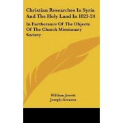 Christian Researches in Syria and the Holy Land in 1823-24 by William Jowett