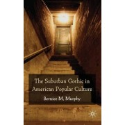 The Suburban Gothic in American Popular Culture by Bernice M. Murphy