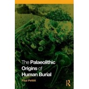 The Palaeolithic Origins of Human Burial by Paul Pettitt