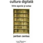 Cultura digitala intre agonie si extaz - Serban Centea