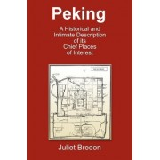 Peking - A Historical and Intimate Description Of Its Chief Places Of Interest by Juliet Bredon