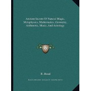 Ancient Secrets of Natural Magic, Metaphysics, Mathematics, Geometry, Arithmetic, Music, and Astrology by R Read