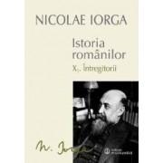 Istoria romanilor vol.10 I+ii Intregitorii - Nicolae Iorga
