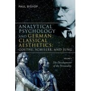 Analytical Psychology and German Classical Aesthetics: Goethe, Schiller, and Jung: Development of the Personality v. 1 by Paul Bishop