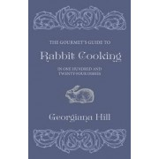 The Gourmet's Guide To Rabbit Cooking, In One Hundred And Twenty-Four Dishes by Georgiana Hill