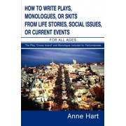 How to Write Plays, Monologues, or Skits from Life Stories, Social Issues, or Current Events by Anne Hart