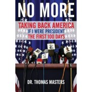 No More: Taking Back America - If I Were President the First 100 Days