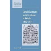 Social Classes and Social Relations in Britain 1850-1914 by Alastair J. Reid
