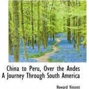 China to Peru, Over the Andes a Journey Through South America by Howard Vincent