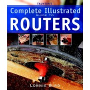 Taunton's Complete Illustrated Guide to Routers by Lonnie Bird