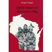 Indian Names on Wisconsin's Map by Virgil J. Vogel