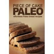 Piece of Cake Paleo - Effortless Paleo Bread Recipes by Jack Roberts