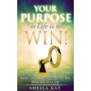 Your Purpose in Life Is to Win!: How to Create and Maintain Real Life Success