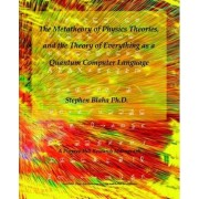 The Metatheory of Physics Theories, and the Theory of Everything as a Quantum Computer Language by Stephen Blaha