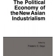 The Political Economy of the New Asian Industrialism by Frederic C. Deyo
