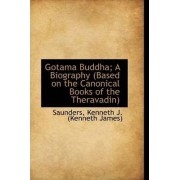Gotama Buddha; A Biography (Based on the Canonical Books of the Theravadin) by Saunders Kenneth J (Kenneth James)