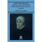 I Leap Over The Wall - Contrasts And Impressions After Twenty-Eight Years In A Convent by Monica Baldwin