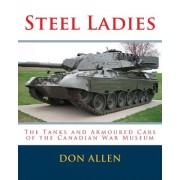 Steel Ladies: - The Tanks and Armoured Cars of the Canadian War Museum