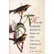 How the Earthquake Bird Got Its Name and Other Tales of an Unbalanced Nature by H. H. Shugart