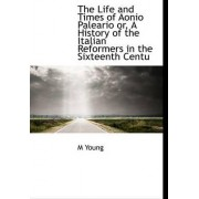 The Life and Times of Aonio Paleario Or, a History of the Italian Reformers in the Sixteenth Centu by M Young