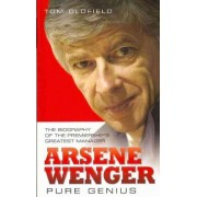 Arsene Wenger - Pure Genius by Tom Oldfield
