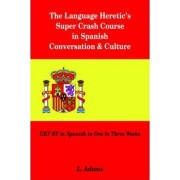 The Language Heretic's Super Crash Course in Spanish Conversation & Culture by L Adams