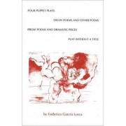 Four Puppet Plays: WITH Play without a Title AND The Divan Poems and Other Poems AND Prose Poems and Dramatic Pieces by Federico Garcia Lorca