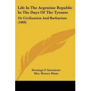 Life In The Argentine Republic In The Days Of The Tyrants by Domingo F. Sarmiento