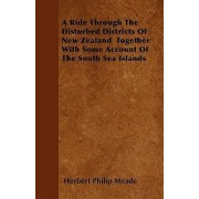A Ride Through The Disturbed Districts Of New Zealand Together With Some Account Of The South Sea Islands by Herbert Philip Meade