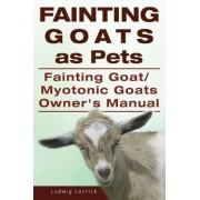 Fainting Goats as Pets. Fainting Goat or Myotonic Goats Owners Manual by Ludwig Lorrick