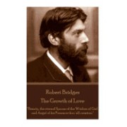 Robert Bridges - The Growth of Love: Beauty, the Eternal Spouse of the Wisdom of God and Angel of His Presence Thru' All Creation.