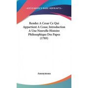 Rendez a Cesar Ce Qui Appartient a Cesar, Introduction a Une Nouvelle Histoire Philosophique Des Papes (1783) by Anonymous