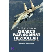 Air Operations in Israel's War Against Hezbollah: Learning from Lebanon and Getting it Right in Gaza by Benjamin S. Lambeth