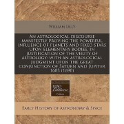 An Astrological Discourse Manifestly Proving the Powerful Influence of Planets and Fixed Stars Upon Elementary Bodies, in Justification of the Verity of Astrology by William Lilly