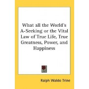 What All the World's A-Seeking or the Vital Law of True Life, True Greatness, Power, and Happiness by Ralph Waldo Trine