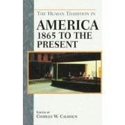 The Human Tradition in America from 1865 to the Present by Charles W. Calhoun
