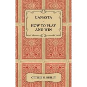 Canasta - How to Play and Win - Including the Official Rules and Pointers for Play by Ottilie H. Reilly