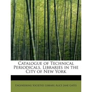 Catalogue of Technical Periodicals, Libraries in the City of New York by Alice Jane Gates Eng Societies Library