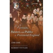 Portraits, Painters, and Publics in Provincial England, 1540-1640 by Distinguished Professor of History Emeritus Robert Tittler