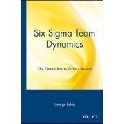Six Sigma Team Dynamics by George Eckes