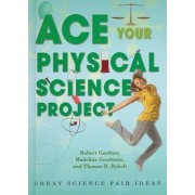 Ace Your Physical Science Project by Robert Gardner