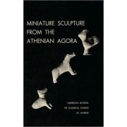 Miniature Sculpture from the Athenian Agora by Dorothy B. Thompson