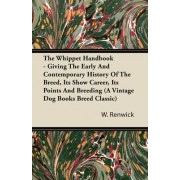 The Whippet Handbook - Giving The Early And Contemporary History Of The Breed, Its Show Career, Its Points And Breeding (A Vintage Dog Books Breed Classic) by Lewis W. Renwick